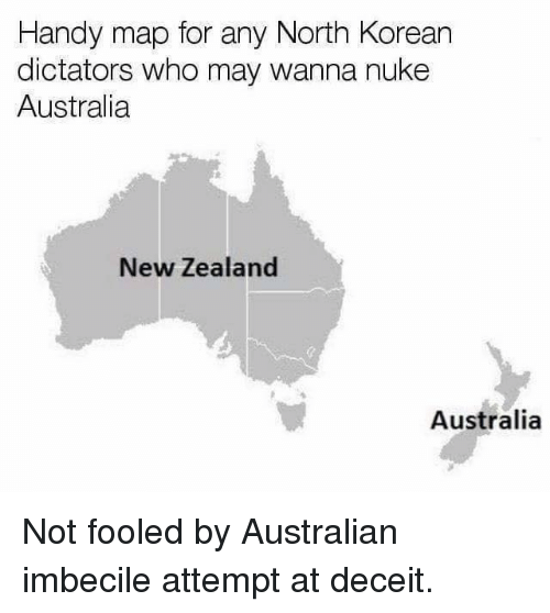 Dank, Australia, and New Zealand: Handy map for any North Korean  dictators who may wanna nuke  Australia  New Zealand  Australia Not fooled by Australian imbecile attempt at deceit.