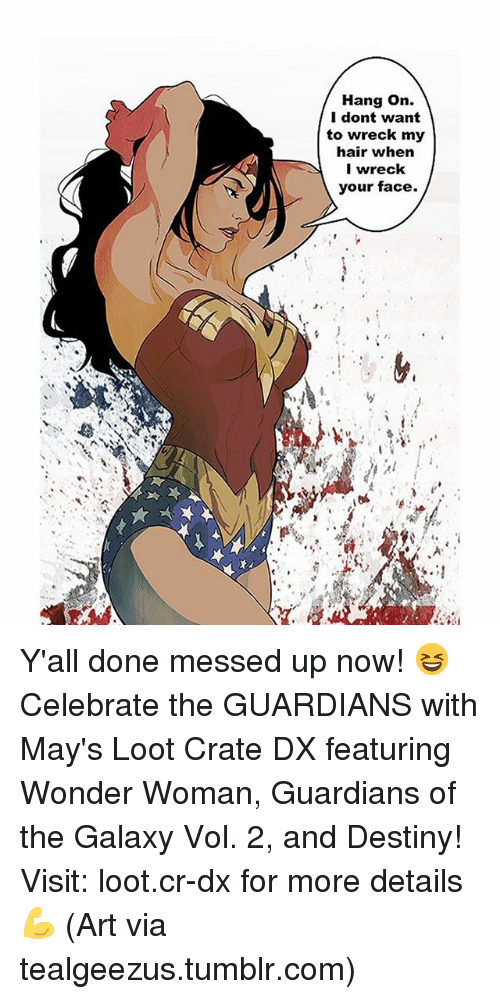 Destiny, Memes, and Tumblr: Hang on.  I dont want  to wreck my  hair when  I wreck  your face. Y'all done messed up now! 😆 Celebrate the GUARDIANS with May's Loot Crate DX featuring Wonder Woman, Guardians of the Galaxy Vol. 2, and Destiny! Visit: loot.cr-dx for more details 💪 (Art via tealgeezus.tumblr.com)