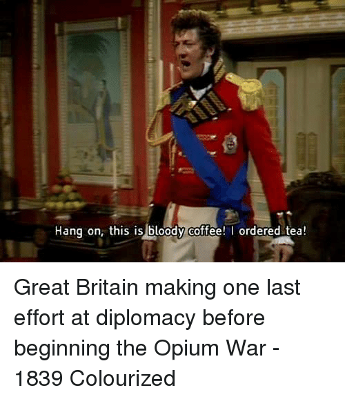 Colourized: Hang on, this is bloody coffee! ordered tea! Great Britain making one last effort at diplomacy before beginning the Opium War - 1839 Colourized