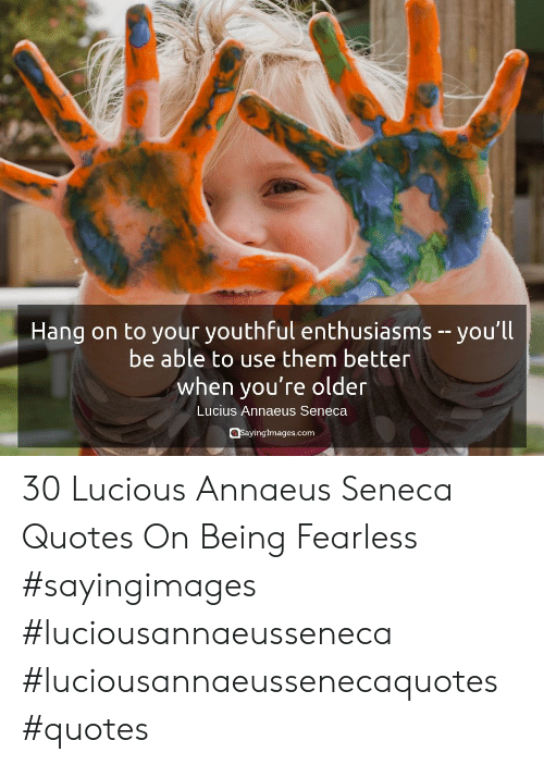 fearless: Hang on to your youthful enthusiasms  be able to use them better  when you're older  you'll  Lucius Annaeus Seneca  Sayinglmages.com 30 Lucious Annaeus Seneca Quotes On Being Fearless #sayingimages #luciousannaeusseneca #luciousannaeussenecaquotes #quotes