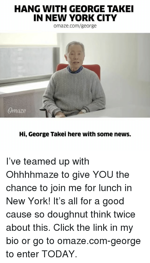 hanged: HANG WITH GEORGE TAKEI  IN NEW YORK CITY  omaze.com/george  Onnaze  Hi, George Takei here with some news. I've teamed up with Ohhhhmaze to give YOU the chance to join me for lunch in New York! It's all for a good cause so doughnut think twice about this. Click the link in my bio or go to omaze.com-george to enter TODAY.