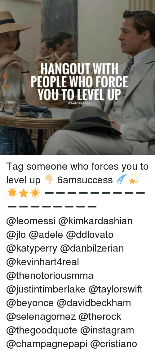 forceful: HANGOUT WITH  PEOPLE WHO FORCE  YOU TO LEVEL UP  @6AMSUCCESS Tag someone who forces you to level up 👇🏼 6amsuccess ☄💫🌟⭐️☀️ ➖➖➖➖➖➖➖➖➖➖➖➖➖➖➖➖➖ @leomessi @kimkardashian @jlo @adele @ddlovato @katyperry @danbilzerian @kevinhart4real @thenotoriousmma @justintimberlake @taylorswift @beyonce @davidbeckham @selenagomez @therock @thegoodquote @instagram @champagnepapi @cristiano