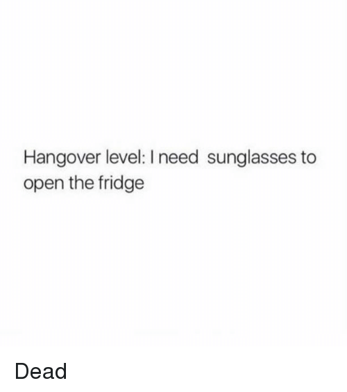 Hangover, Sunglasses, and Girl Memes: Hangover level: I need sunglasses to  open the fridge Dead