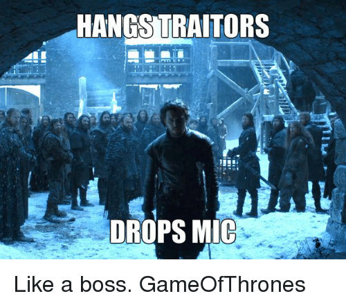 Drop Mic: HANGS TRAITORS  DROPS MIC Like a boss. GameOfThrones