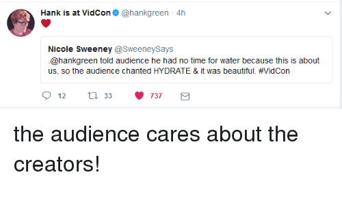 Beautiful, Time, and Water: Hank is at VidCon@hankgreen 4h  Nicole Sweeney @SweeneySays  @hankgreen told audience he had no time for water because this is about  us, so the audience chanted HYDRATE & it was beautiful. #VidCon  12  33  737