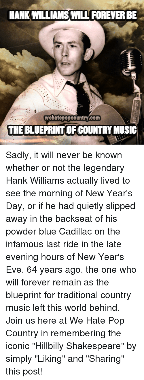 """hillbilly: HANK WILLIAMS WILL FOREVER BE  wehatepopcountry.com  THE BLUEPRINTOF COUNTRY MUSIC Sadly, it will never be known whether or not the legendary Hank Williams actually lived to see the morning of New Year's Day, or if he had quietly slipped away in the backseat of his powder blue Cadillac on the infamous last ride in the late evening hours of New Year's Eve. 64 years ago, the one who will forever remain as the blueprint for traditional country music left this world behind. Join us here at We Hate Pop Country in remembering the iconic """"Hillbilly Shakespeare"""" by simply """"Liking"""" and """"Sharing"""" this post!"""