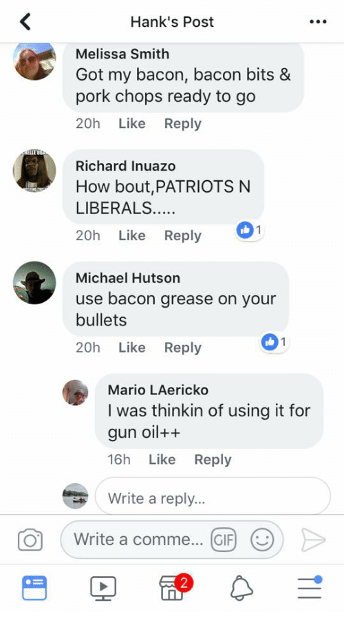 Gif, Patriotic, and Mario: Hank's Post  Melissa Smith  Got my bacon, bacon bits &  pork chops ready to go  20h Like Reply  Richard Inuazo  How bout,PATRIOTS N  LIBERALS.  20h Like Reply  Michael Hutson  use bacon grease on your  bullets  20h Like Reply  1  Mario LAericko  I was thinkin of using it for  gun oil++  16h Like Reply  Write a reply..  01  Write a comme  GIF)  (..