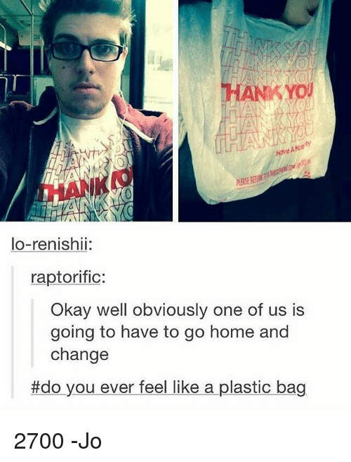 Like A Plastic Bag: HANKYO  lo-renishii:  raptorific:  Okay well obviously one of us is  going to have to go home and  change  #do you ever feel like a plastic bag 2700 -Jo