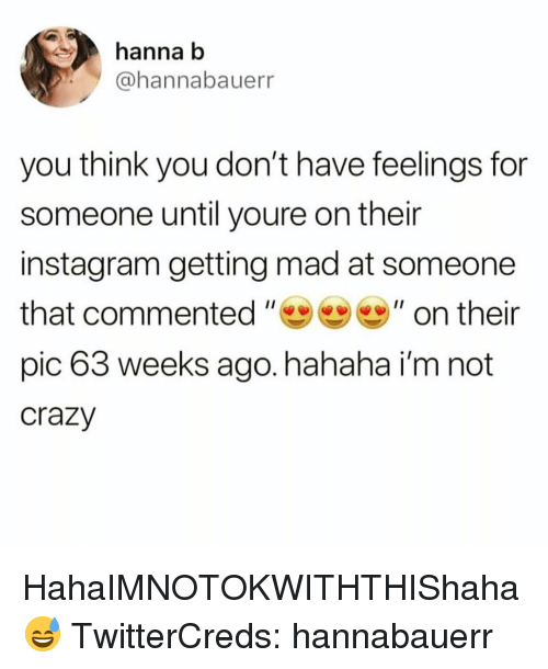 hanna: hanna b  @hannabauerr  you think you don't have feelings for  someone until youre on their  instagram getting mad at someone  that commented ,, 99 ,, on their  pic 63 weeks ago. hahaha i'm not  crazy HahaIMNOTOKWITHTHIShaha😅 TwitterCreds: hannabauerr
