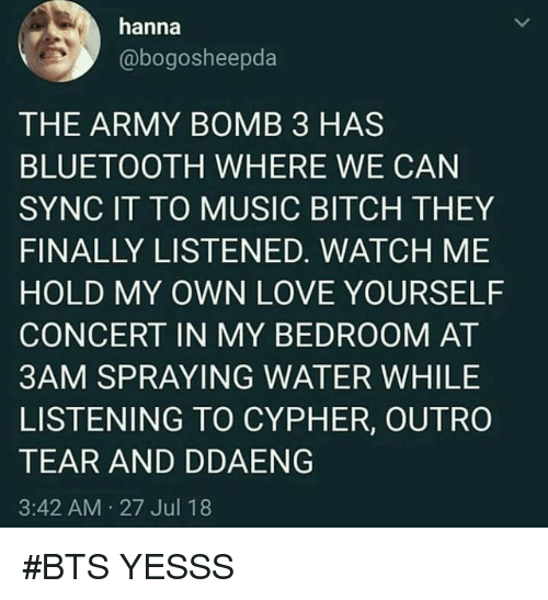 Bitch, Bluetooth, and Cypher: hanna  @bogosheepda  THE ARMY BOMB 3 HAS  BLUETOOTH WHERE WE CAN  SYNC IT TO MUSIC BITCH THEY  FINALLY LISTENED. WATCH ME  HOLD MY OWN LOVE YOURSELF  CONCERT IN MY BEDROOM AT  3AM SPRAYING WATER WHILE  LISTENING TO CYPHER, OUTRO  TEAR AND DDAENG  3:42 AM 27 Jul 18 #BTS YESSS