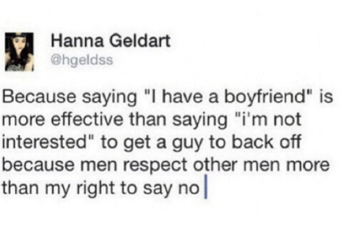 """hanna: Hanna Geldart  @hgeldss  Because saying """"I have a boyfriend"""" is  more effective than saying """"i'm not  interested"""" to get a guy to back off  because men respect other men more  than my right to say no"""