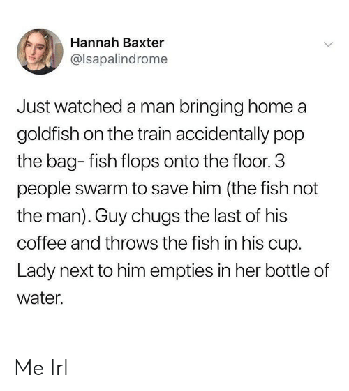 3 People: Hannah Baxter  @lsapalindrome  Just watched a man bringing home a  goldfish on the train accidentally pop  the bag- fish flops onto the floor. 3  people swarm to save him (the fish not  the man). Guy chugs the last of his  coffee and throws the fish in his cup.  Lady next to him empties in her bottle of  water. Me Irl