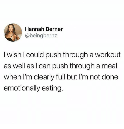 Berner: Hannah Berner  @beingbernz  I wish l could push through a workout  as well as l can push through a meal  when I'm clearly full but I'm not done  emotionally eating.