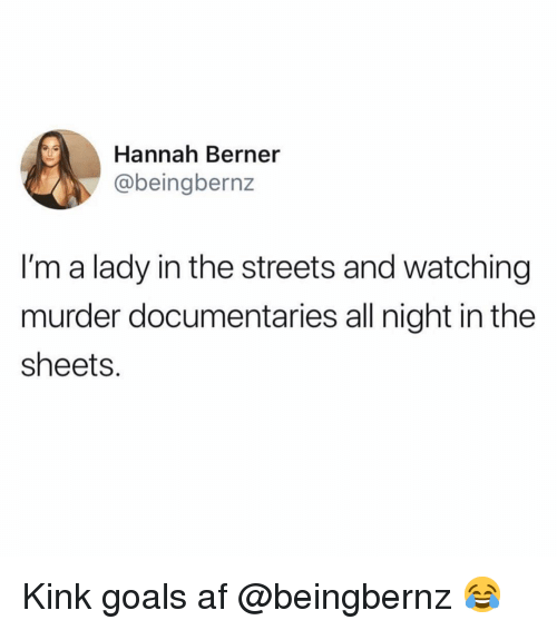 Berner: Hannah Berner  @beingbernz  I'm a lady in the streets and watching  murder documentaries all night in the  sheets. Kink goals af @beingbernz 😂