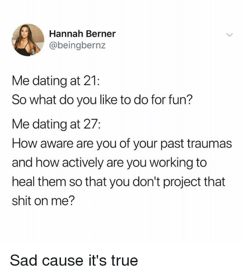 Berner: Hannah Berner  @beingbernz  Me dating at 21:  So what do you like to do for fun?  Me dating at 27:  How aware are you of your past traumas  and how actively are you working to  heal them so that you don't project that  shit on me? Sad cause it's true