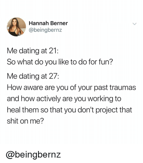 Berner: Hannah Berner  @beingbernz  Me dating at 21:  So what do you like to do for fun?  Me dating at 27:  How aware are you of your past traumas  and how actively are you working to  heal them so that you don't project that  shit on me? @beingbernz