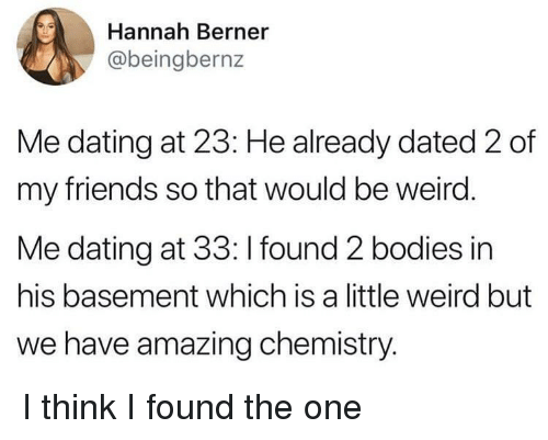 Berner: Hannah Berner  @beingbernz  Me dating at 23: He already dated 2 of  my friends so that would be weird  Me dating at 33: I found 2 bodies in  his basement which is a little weird but  we have amazing chemistry. I think I found the one