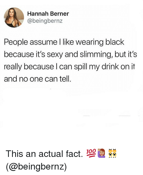 Berner: Hannah Berner  @beingbernz  People assume I like wearing black  because it's sexy and slimming, but it's  really because l can spill my drink on it  and no one can tell. This an actual fact. 💯🙋🏽♀️👯♀️(@beingbernz)