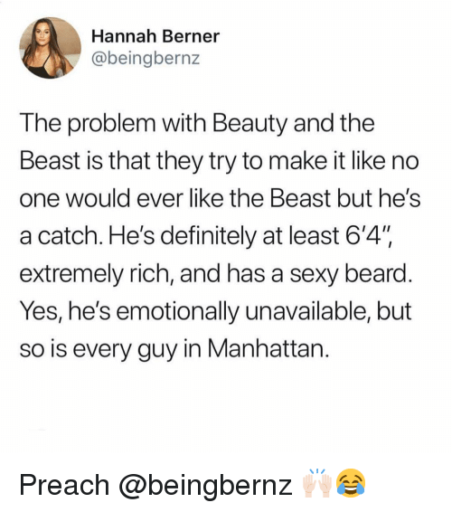 "preach: Hannah Berner  @beingbernz  The problem with Beauty and the  Beast is that they try to make it like no  one Would ever like tne Beast but heS  a catch. He's definitely at least 6'4"".  extremely rich, and has a sexy beard  Yes, he's emotionally unavailable, but  so is every guy in Manhattan Preach @beingbernz 🙌🏻😂"