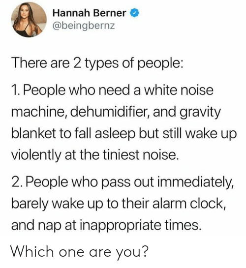 pass out: Hannah Berner  @beingbernz  There are 2 types of people:  1. People who need a white noise  machine, dehumidifier, and gravity  blanket to fall asleep but still wake up  violently at the tiniest noise.  2. People who pass out immediately,  barely wake up to their alarm clock,  and nap at inappropriate times. Which one are you?