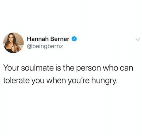 Berner: Hannah Berner  @beingbernz  Your soulmate is the person who can  tolerate you when you're hungry.