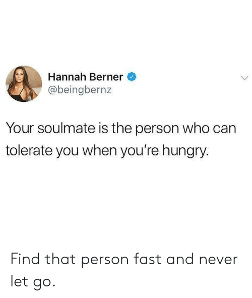 Berner: Hannah Berner  @beingbernz  Your soulmate is the person who can  tolerate you when you're hungry Find that person fast and never let go.