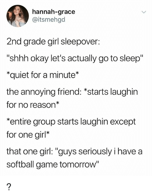 """Go to Sleep, Game, and Girl: hannah-grace  @itsmehgd  2nd grade girl sleepover:  """"shhh okay let's actually go to sleep""""  *quiet for a minute*  the annoying friend: *starts laughin  for no reason*  *entire group starts laughin except  for one girl*  that one girl: """"guys seriously i have a  softball game tomorrow* ?"""
