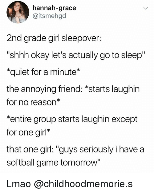 "Go to Sleep, Lmao, and Game: hannah-grace  @itsmehgd  2nd grade girl sleepover:  ""shhh okay let's actually go to sleep""  *quiet for a minute*  the annoying friend: *starts laughin  for no reason*  *entire group starts laughin except  for one girl*  that one girl: ""guys seriously i have a  softball game tomorrow Lmao @childhoodmemorie.s"
