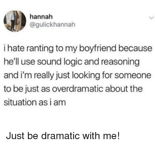 ranting: hannah  @gulickhannah  i hate ranting to my boyfriend because  he'll use sound logic and reasoning  and i'm really just looking for someone  to be just as overdramatic about the  situation as i am Just be dramatic with me!
