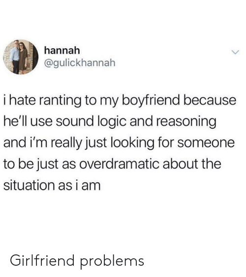 ranting: hannah  @gulickhannah  ihate ranting to my boyfriend because  he'll use sound logic and reasoning  and i'm really just looking for someone  to be just as overdramatic about the  situation as i am Girlfriend problems