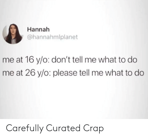 do me: Hannah  @hannahmlplanet  me at 16 y/o: don't tell me what to do  me at 26 y/o: please tell me what to do Carefully Curated Crap