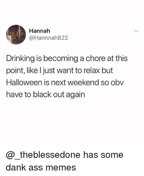 Ass Memes: Hannah  @HannnahB22  Drinking is becoming a chore at this  point, like ljust want to relax but  Halloween is next weekend so obv  have to black out again @_theblessedone has some dank ass memes