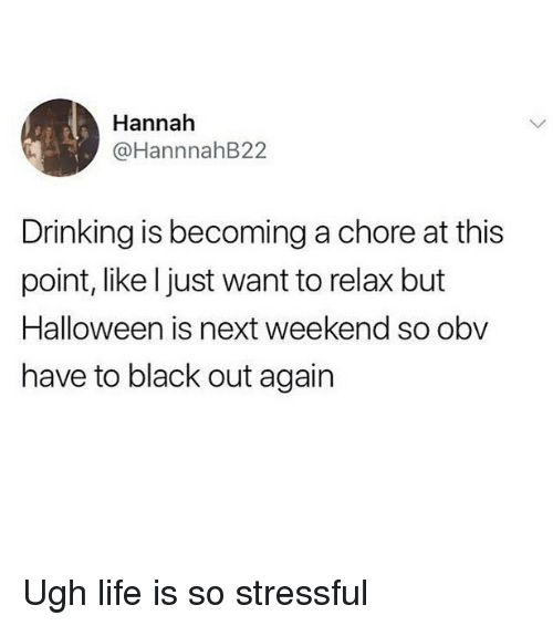 Drinking, Halloween, and Life: Hannah  @HannnahB22  Drinking is becoming a chore at this  point, like l just want to relax but  Halloween is next weekend so obv  have to black out again Ugh life is so stressful