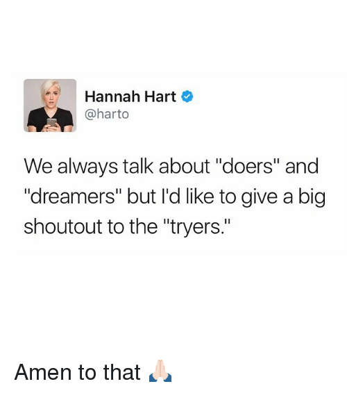 """Amen To That: Hannah Hart  @harto  We always talk about """"doers"""" and  Idreamers"""" but I'd like to give a big  shoutout to the """"tryers."""" Amen to that 🙏🏻"""