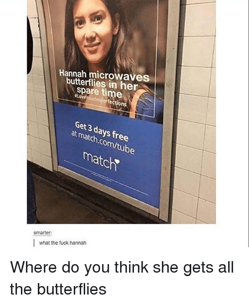 Memes, Butterfly, and 🤖: Hannah microwaves  butterflies in her  spare time  Get days at 3 free  match  com/tub  match  Smarter:  what the fuck hannah Where do you think she gets all the butterflies