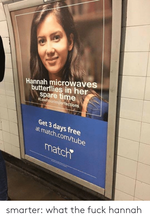 Match Com: Hannah microwaves  butterflies in her  spare time  #LoveYouri  ourimperfections  Get 3 days free  at match.com/tube  matc smarter:  what the fuck hannah
