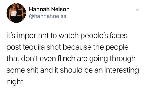 Funny, Shit, and Tumblr: Hannah Nelson  / @hannahnelss  it's important to watch people's faces  post tequila shot because the people  that don't even flinch are going through  some shit and it should be an interesting  night