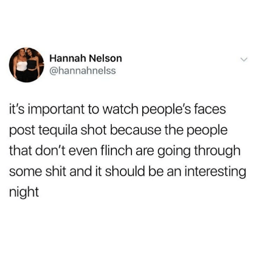 Memes, Shit, and Tequila: Hannah Nelson  @hannahnelss  it's important to watch people's faces  post tequila shot because the people  that don't even flinch are going through  some shit and it should be an interesting  night