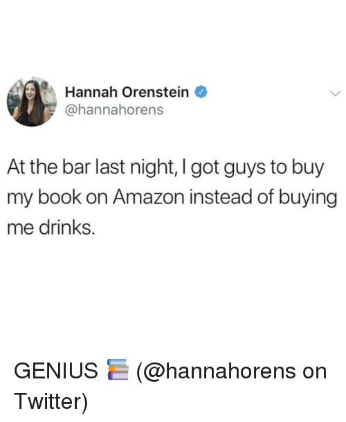 Amazon, Memes, and Twitter: Hannah Orenstein  @hannahorens  At the bar last night, I got guys to buy  my book on Amazon instead of buying  me drinks. GENIUS 📚 (@hannahorens on Twitter)