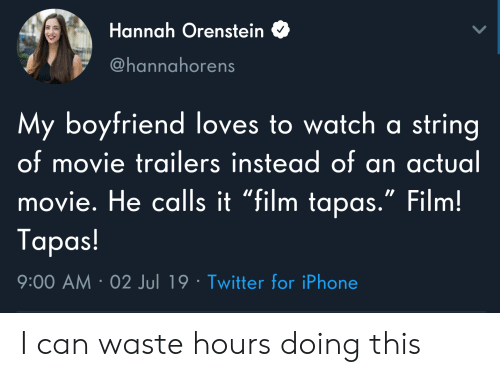 "movie trailers: Hannah Orenstein  @hannahorens  My boyfriend loves to watch a string  of movie trailers instead of an actual  movie. He calls it ""film tapas."" Film!  Tapas!  9:00 AM 02 Jul 19 Twitter for iPhone I can waste hours doing this"