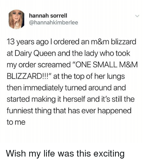 """Life, Memes, and Queen: hannah sorrell  @hannahkimberlee  13 years ago l ordered an m&m blizzard  at Dairy Queen and the lady who took  my order screamed """"ONE SMALL M&M  BLIZZARD!!"""" at the top of her lungs  then immediately turned around and  started making it herself and it's still the  funniest thing that has ever happened  to me Wish my life was this exciting"""