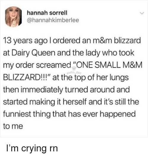"Crying, Memes, and Queen: hannah sorrell  @hannahkimberlee  13 years ago l ordered an m&m blizzard  at Dairy Queen and the lady who took  my order screamedONE SMALL M&M  BLIZZARD!!!"" at the top of her lungs  then immediately turned around and  started making it herself and it's still the  funniest thing that has ever happened  to me  WILL EN I'm crying rn"