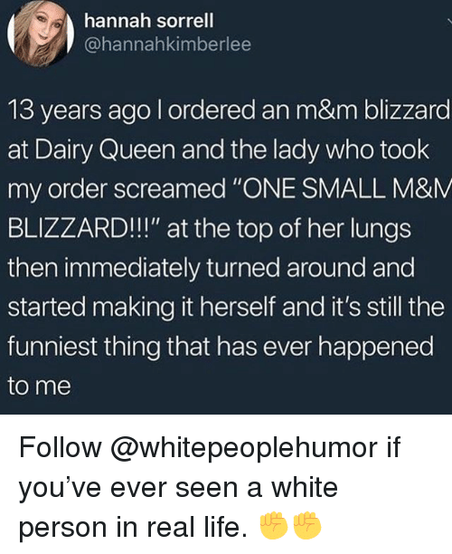 "Life, Memes, and Queen: hannah sorrell  @hannahkimberlee  13 years ago l ordered an m&m blizzard  at Dairy Queen and the lady who took  my order screamed ""ONE SMALL M&M  BLIZZARD!!!"" at the top of her lungs  then immediately turned around and  started making it herself and it's still the  funniest thing that has ever happened  to me Follow @whitepeoplehumor if you've ever seen a white person in real life. ✊✊"