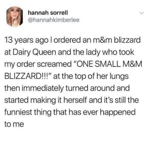 """Queen, Blizzard, and Dairy Queen: hannah sorrell  @hannahkimberlee  13 years ago l ordered an m&m blizzard  at Dairy Queen and the lady who took  my order screamed """"ONE SMALL M&M  BLIZZARD!!"""" at the top of her lungs  then immediately turned around and  started making it herself and it's still the  funniest thing that has ever happened  to me"""