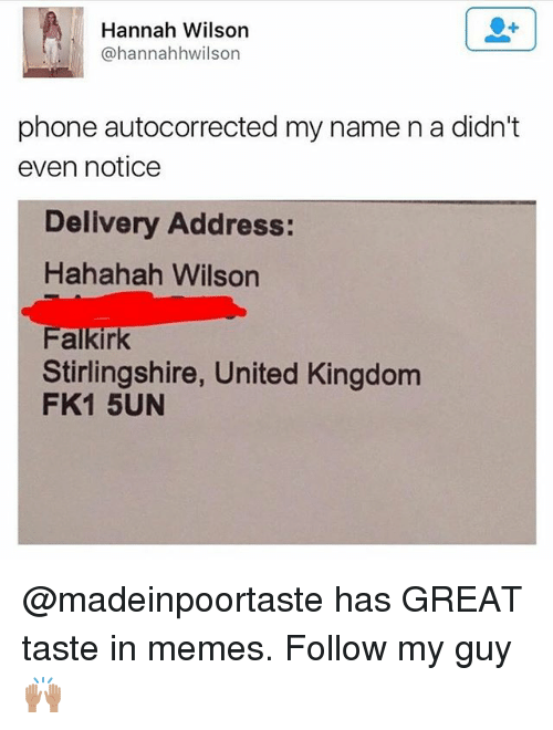 Memes, Phone, and United: Hannah Wilson  @hannahhwilson  phone autocorrected my name n a didn't  even notice  Delivery Address:  Hahahah Wilson  Stirlingshire, United Kingdom  FK1 5UN @madeinpoortaste has GREAT taste in memes. Follow my guy🙌🏽