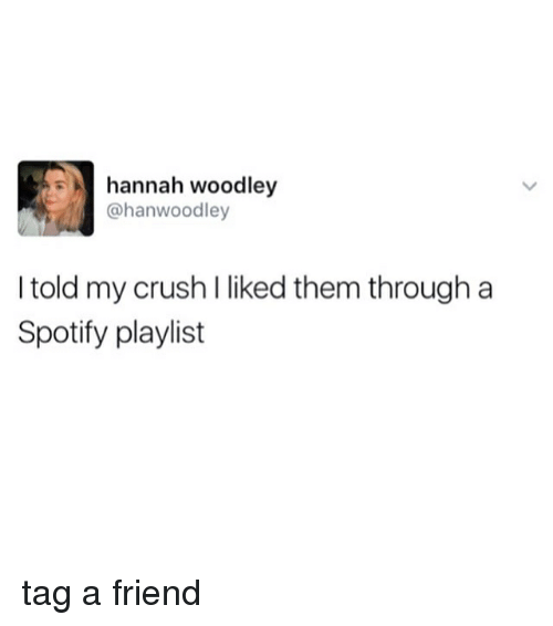 Crush, Memes, and Spotify: hannah woodley  @hanwoodley  I told my crush l liked them through a  Spotify playlist tag a friend