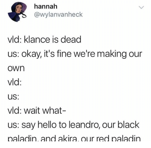 Klance: hannah  @wylanvanheck  vld: klance is dead  us: okay, it's fine we're making our  own  vid:  uS:  vld: wait what-  us: say hello to leandro, our black  naladin, and akira our red paladin