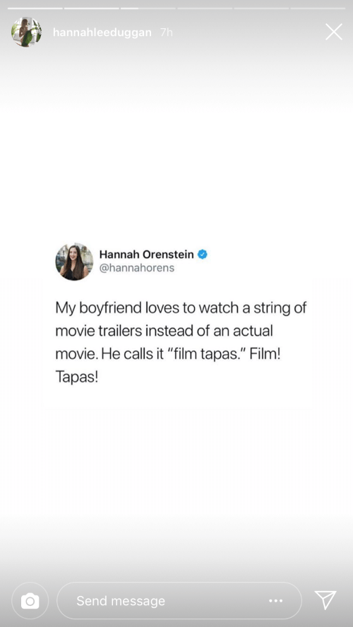 "movie trailers: hannahleeduggan 7h  Hannah Orenstein  @hannahorens  My boyfriend loves to watch a  string of  movie trailers instead of an actual  movie. He calls it ""film tapas."" Film!  Tapas!  Send message"