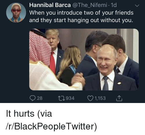 Hannibal: Hannibal Barca @The Nifemi 1d  When you introduce two of your friends  and they start hanging out without you  28  0934 1,153 It hurts (via /r/BlackPeopleTwitter)