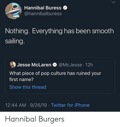pop culture: Hannibal Buress  @hannibalburess  MIAM  Nothing. Everything has been smooth  sailing.  @McJesse 12h  Jesse McLaren  What piece of pop culture has ruined your  first name?  Show this thread  12:44 AM 9/26/19 Twitter for iPhone Hannibal Burgers